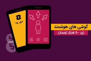 بهترین گوشی های هوشمند بازار با قیمت زیر ۸۰۰ هزار تومان؛ مهر ۹۵